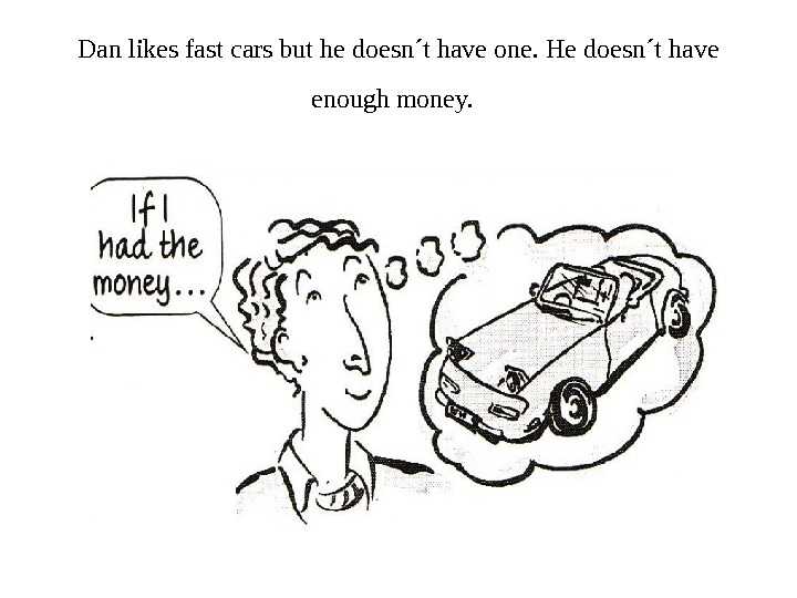 Dan likes fast cars but he doesn´t have one. He doesn´t have enough money.
