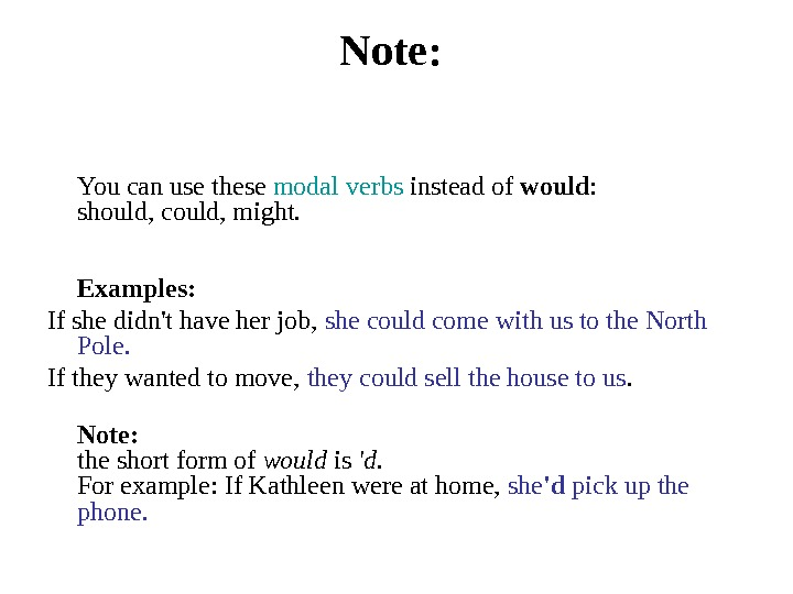 Note:  You can use these modal verbs instead of would : should, could,