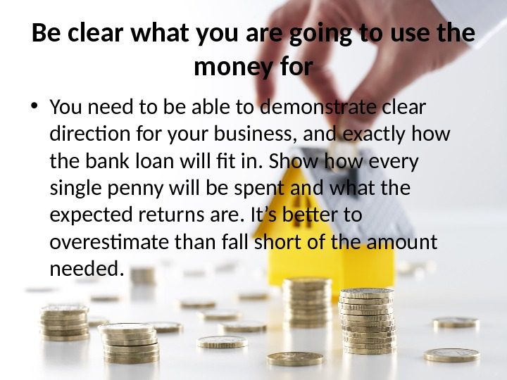Be clear what you are going to use the money for • You need to be