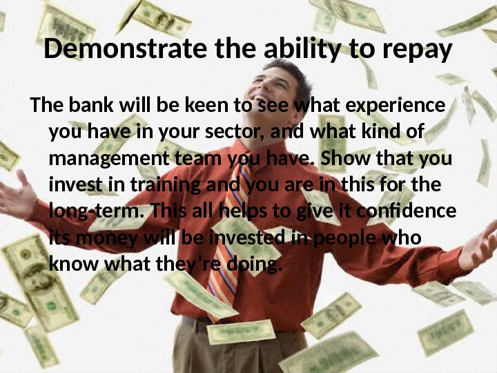 Demonstrate the ability to repay The bank will be keen to see what experience you have
