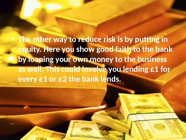 • The other way to reduce risk is by putting in equity. Here you show