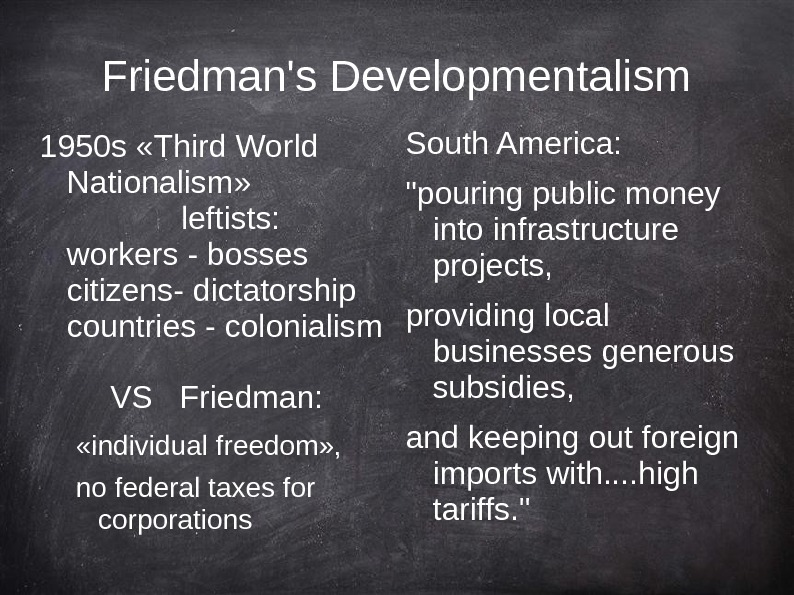 Friedman's Developmentalism 1950 s «Third World Nationalism» leftists: workers - bosses citizens- dictatorship countries