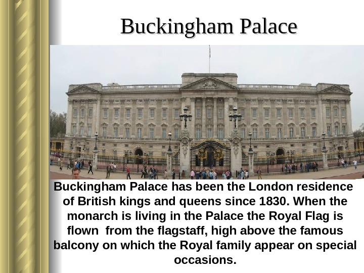 Buckingham Palace has been the London residence of British kings and queens since 1830.