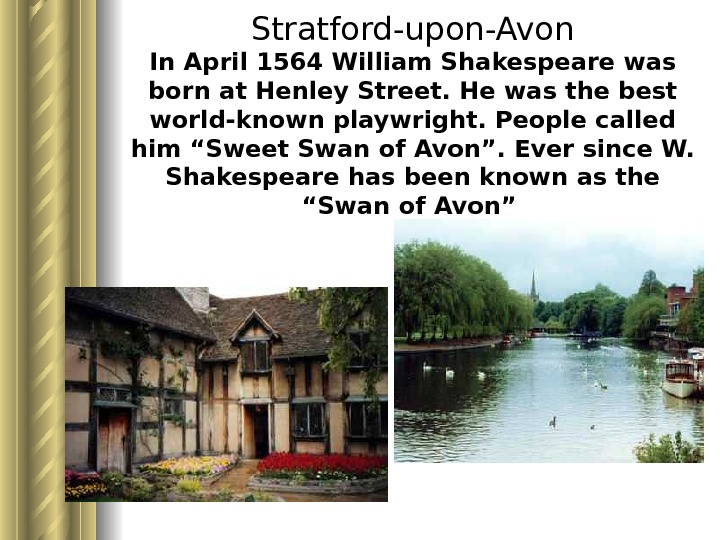 Stratford-upon-Avon In April 1564 William Shakespeare was born at Henley Street. He was the