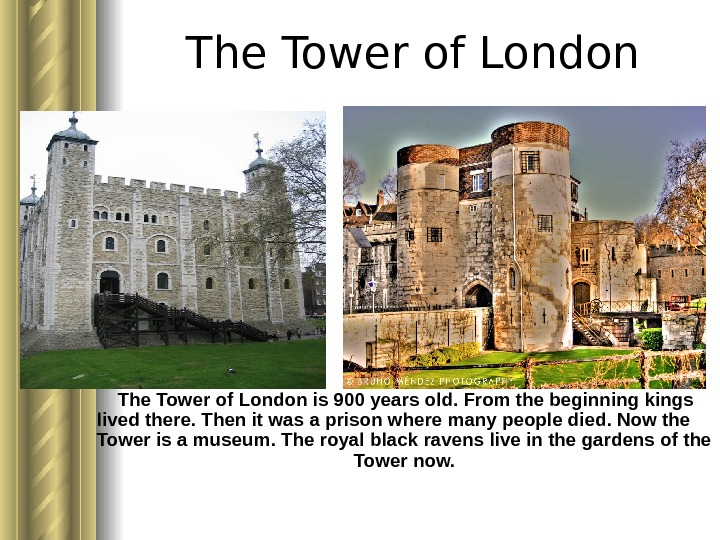 The Tower of London is 900 years old. From the beginning kings lived there.