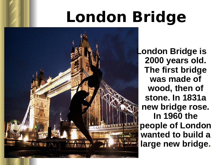 London Bridge is 2000 years old.  The first bridge was made of wood,