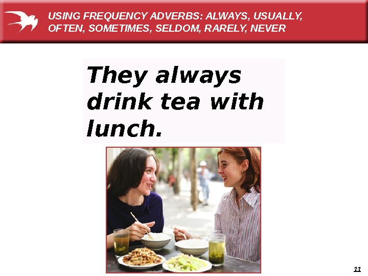11 They always drink tea with lunch. USING FREQUENCY ADVERBS: ALWAYS, USUALLY,  OFTEN, SOMETIMES, SELDOM,