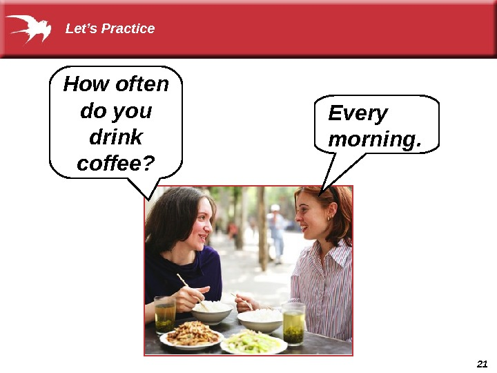 21 How often do you drink coffee?  Let's Practice Every morning.