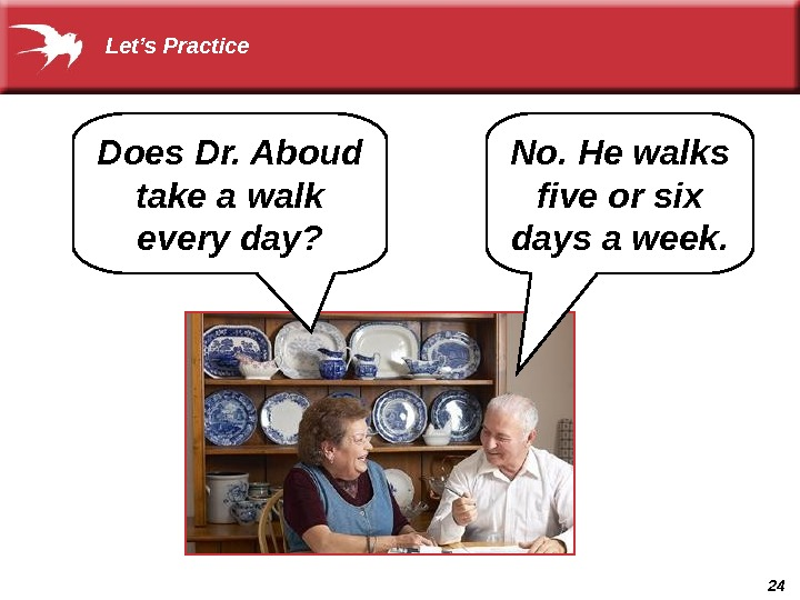 24 No. He walks five or six days a week. Does Dr. Aboud take a walk