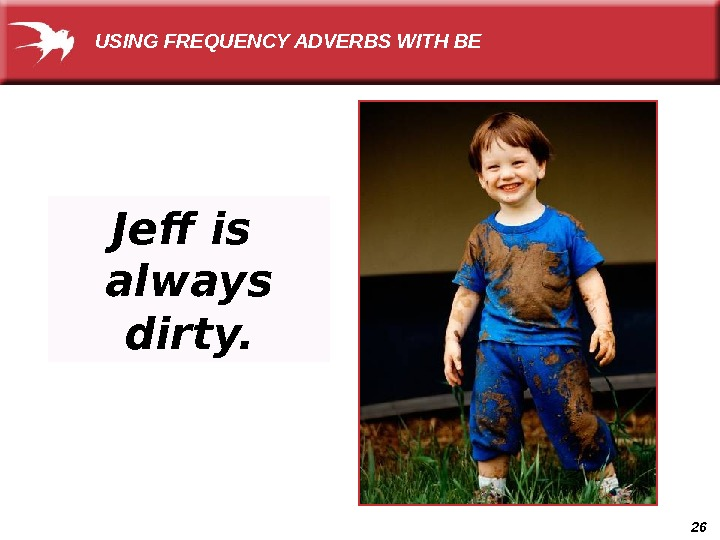 26 Jeff is always dirty.  USING FREQUENCY ADVERBS WITH BE