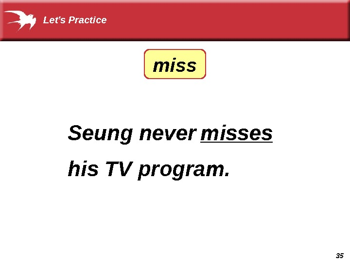 35 Seung never ______ his TV program. misses. Let's Practice miss