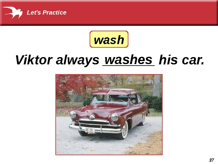 37 Viktor always _______ his car. washeswash. Let's Practice