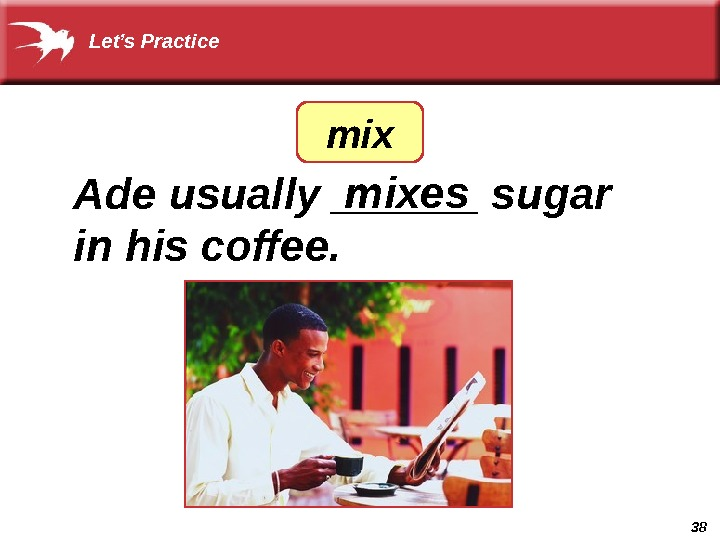 38 Ade usually ______ sugar in his coffee. mixesmix. Let's Practice