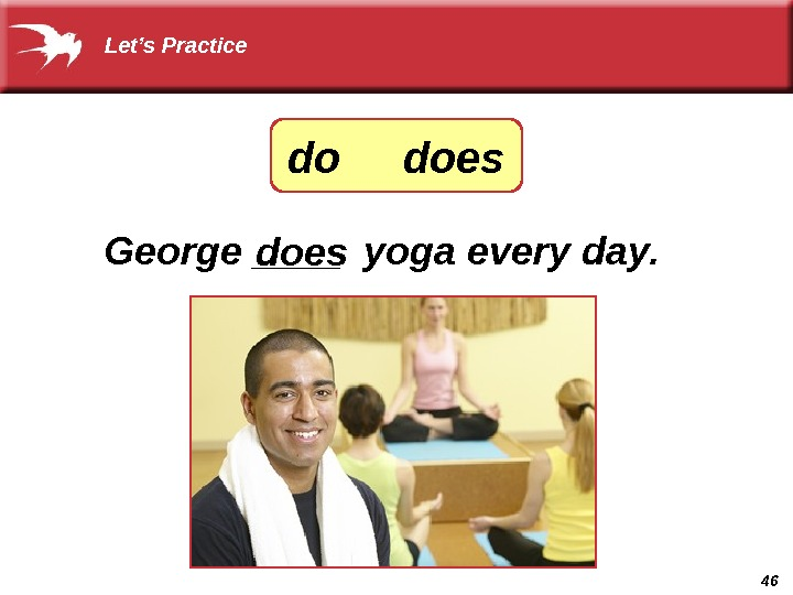 46 George ____ yoga every day. does Let's Practice do does