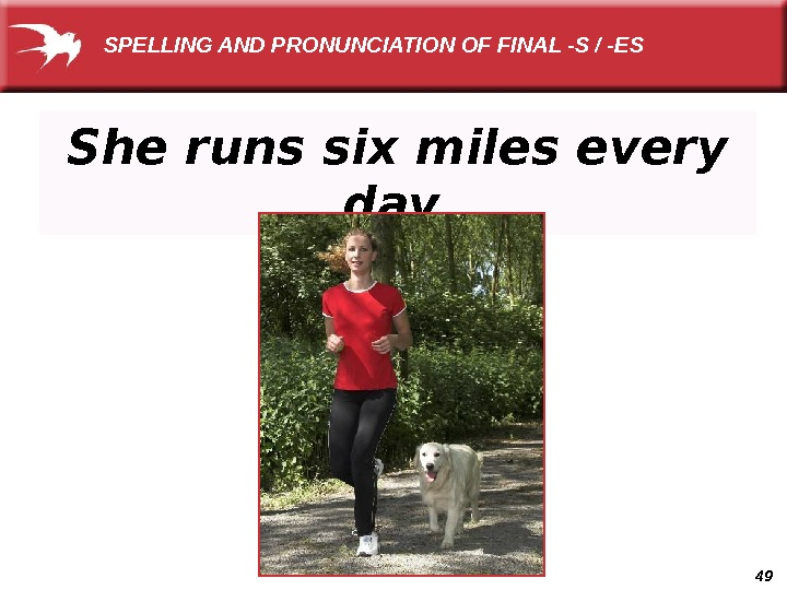 49 She runs six miles every day.  SPELLING AND PRONUNCIATION OF FINAL -S / -ES