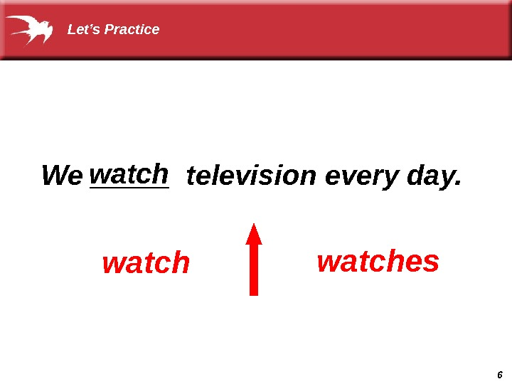 6  We _____ television every day.  watcheswatch Let's Practice