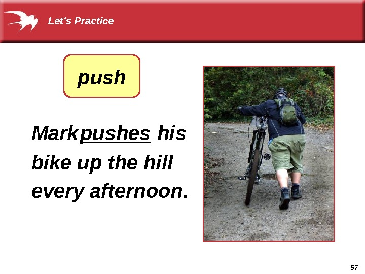 57  Mark ______ his bike up the hill every afternoon.  pushes Let's Practice push