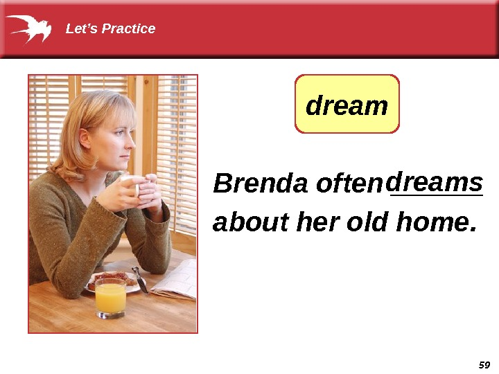 59 Brenda often ______ about her old home.  dreamsdream Let's Practice