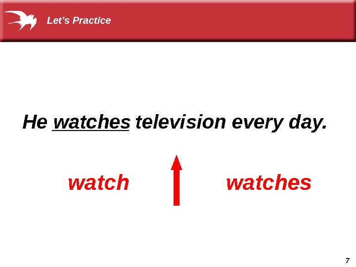 7  He _______ television every day.  watcheswatches Let's Practice