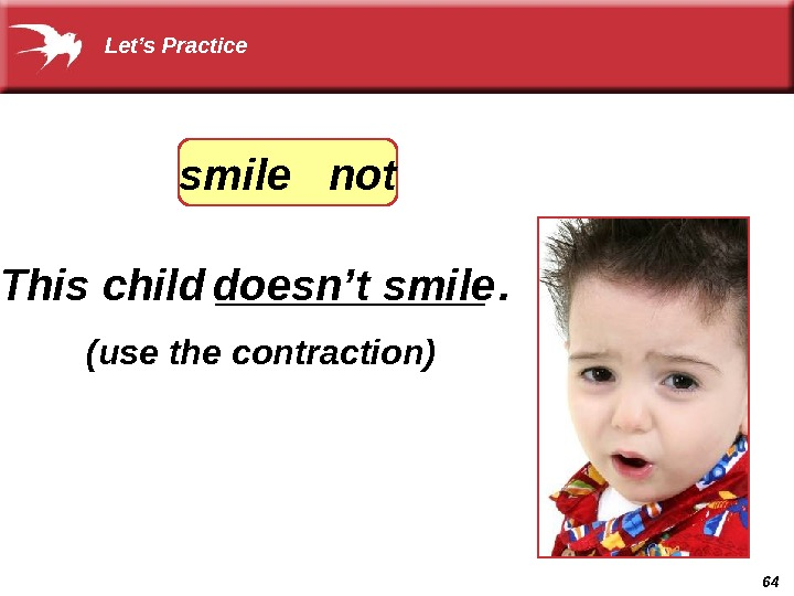 64 doesn't smile (use the contraction)  Let's Practice This child ______. smile  not