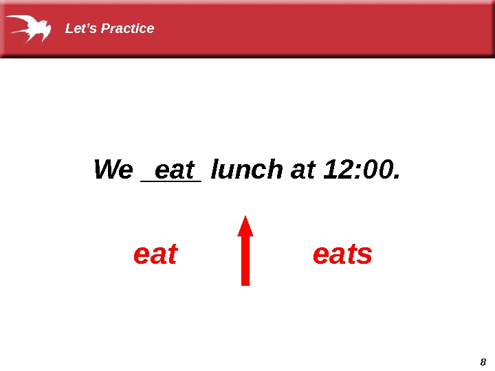 8  We ____ lunch at 12: 00.  eatseat Let's Practice