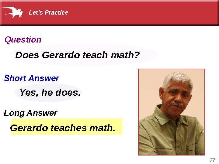 77 Gerardo teaches math. Does Gerardo teach math? Yes, he does.  Let's Practice Question Short