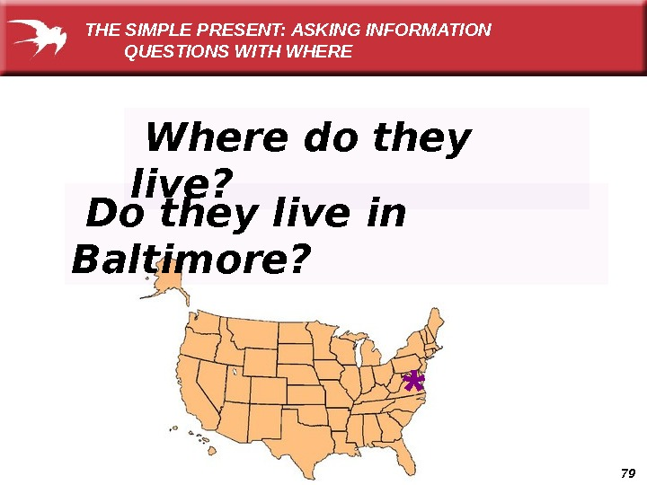 79 Do they live in Baltimore? THE SIMPLE PRESENT: ASKING INFORMATION   QUESTIONS WITH WHERE