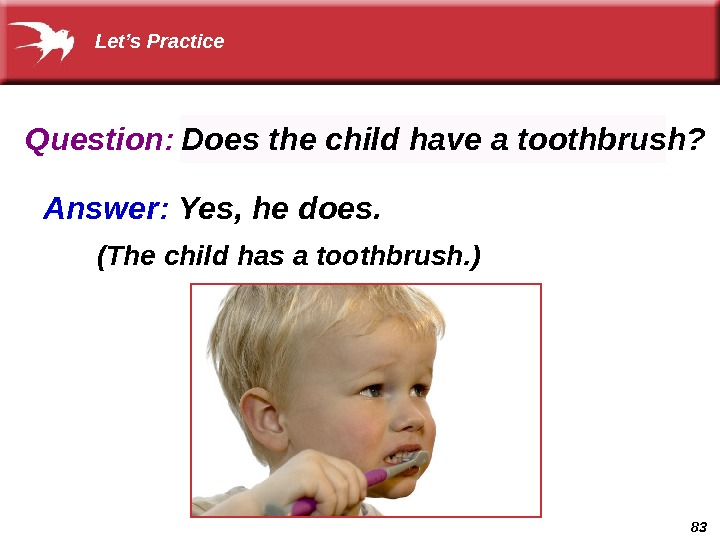 83 Question: Answer:  Yes, he does.  (The child has a toothbrush. ) Does the