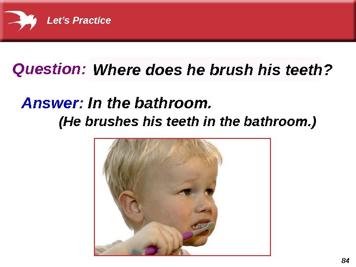 84 Question: Answer:  In the bathroom.  Where does he brush his teeth? (He brushes