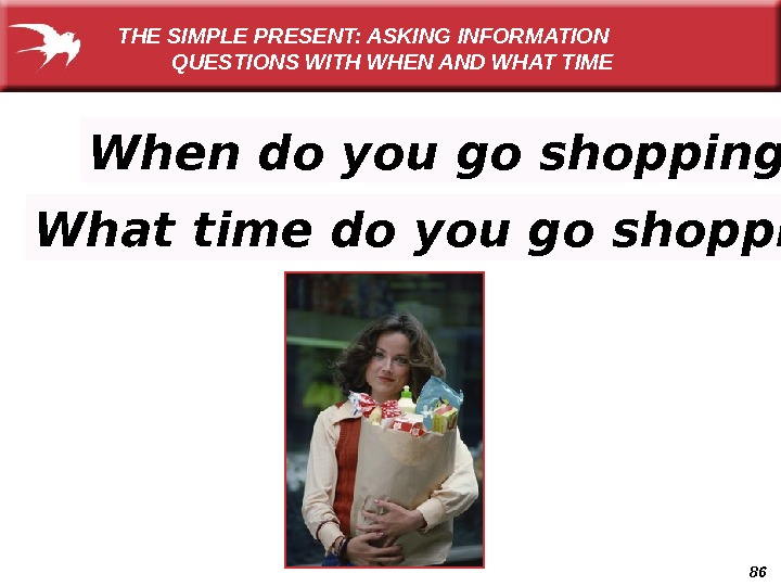 86 When do you go shopping? What time do you go shopping? THE SIMPLE PRESENT: ASKING