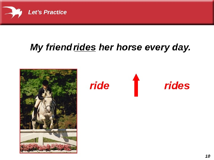 10 My friend ____ her horse every day.  ridesrides Let's Practice