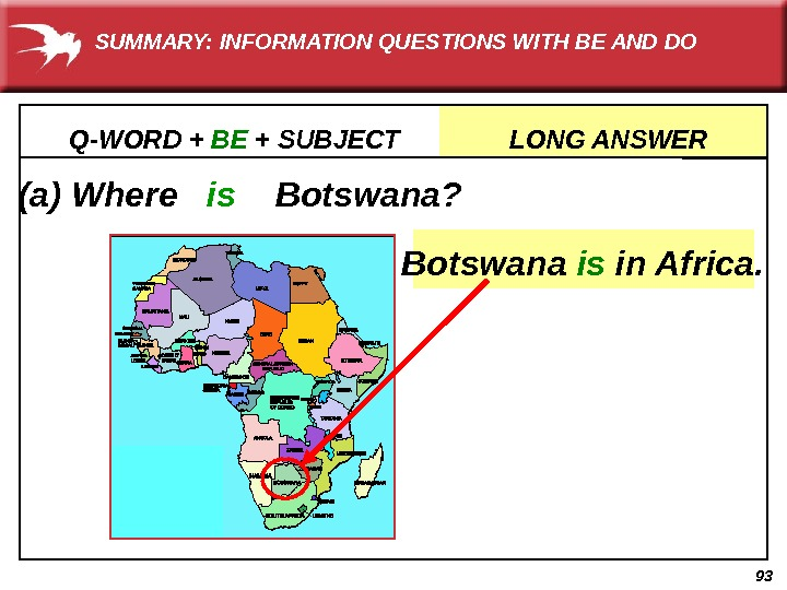 93(a) Where  is Botswana? Q-WORD + BE + SUBJECT    LONG ANSWER Botswana