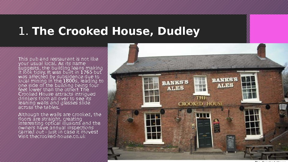 1.  The Crooked House, Dudley This pub and restaurant is not like your usual local.