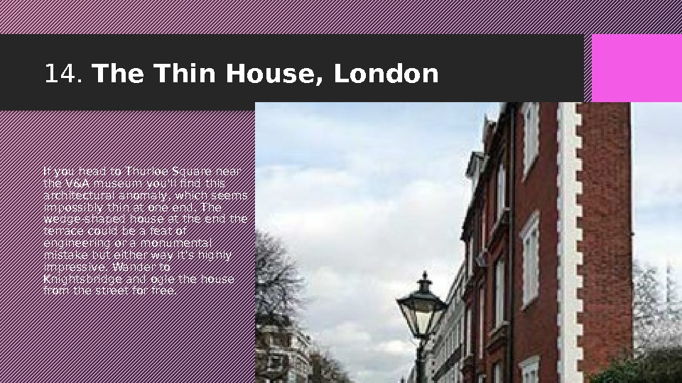 14.  The Thin House, London If you head to Thurloe Square near the V&A museum
