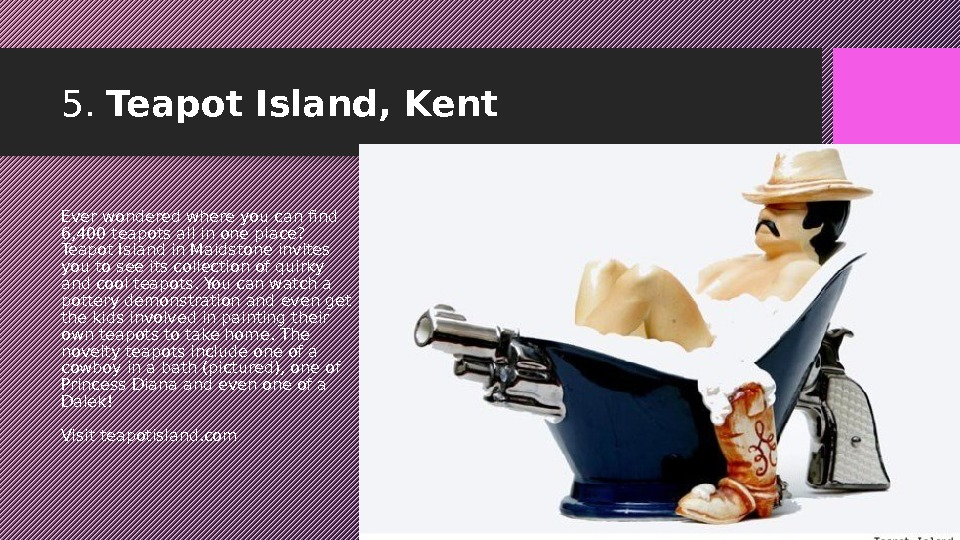 5.  Teapot Island, Kent Ever wondered where you can find 6, 400 teapots all in