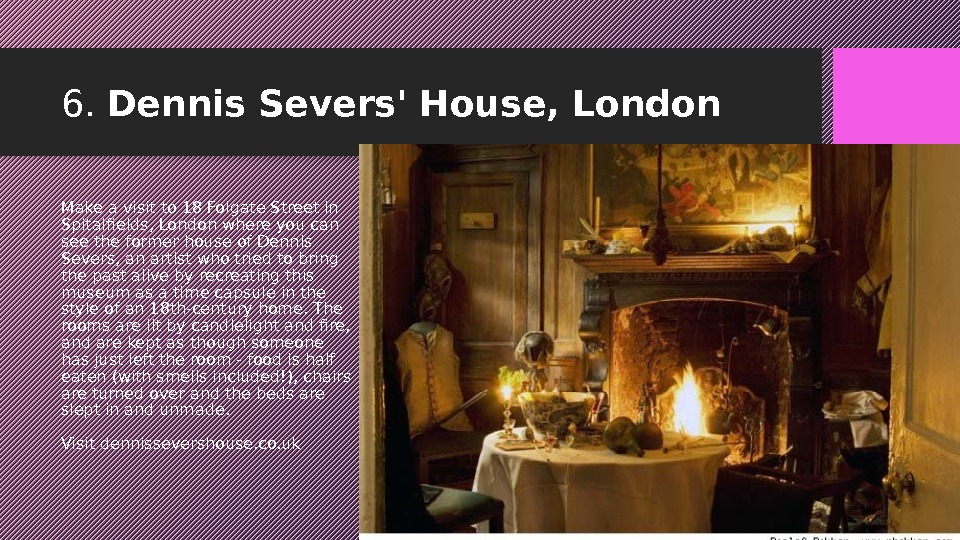 6.  Dennis Severs' House, London Make a visit to 18 Folgate Street in Spitalfields, London