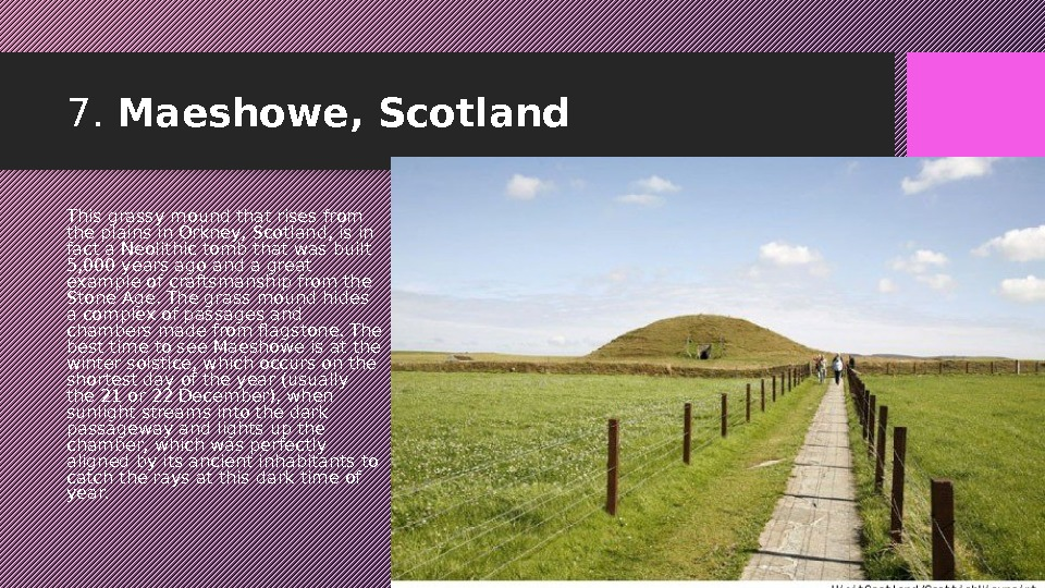 7.  Maeshowe, Scotland This grassy mound that rises from the plains in Orkney, Scotland, is