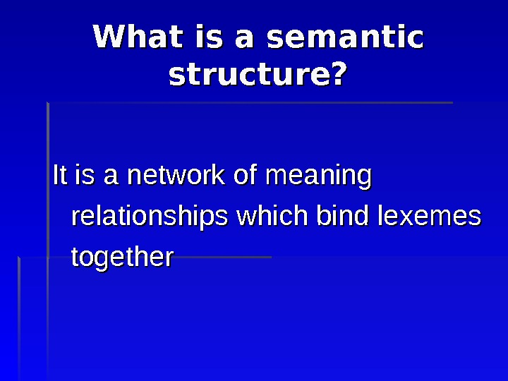 What is a semantic structure? It is a network of meaning relationships which bind lexemes together