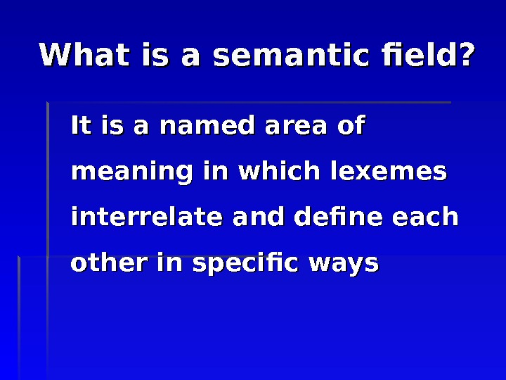 What is a semantic field? It is a named area of meaning in which lexemes interrelate