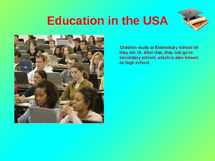 Education in the USA   Children study at Elementary school till they are 16. After