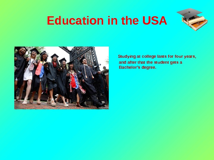 Education in the USA  Studying at college lasts for four years,  and after that