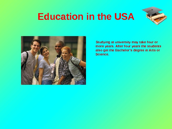 Education in the USA  Studying at university may take four or more years. After four