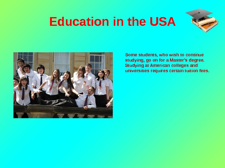 Education in the USA   Some students, who wish to continue studying, go on for