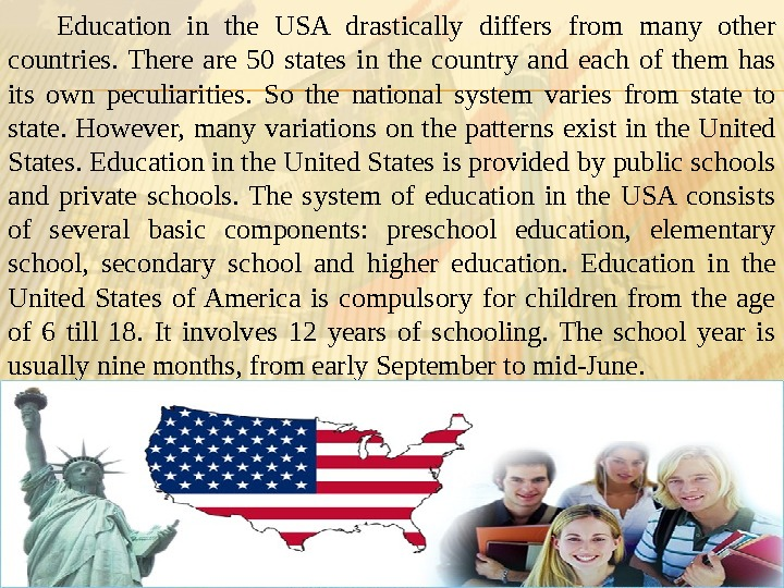 Education in the USA drastically differs from many other countries.  There are 50 states