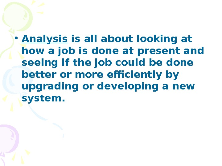 • Analysis is all about looking at how a job is done at present and