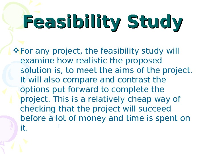 Feasibility Study For any project, the feasibility study will examine how realistic the proposed solution is,