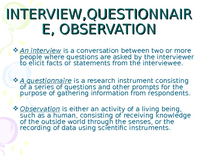 INTERVIEW, QUESTIONNAIR E, OBSERVATION An interview is a conversation between two or more people where questions