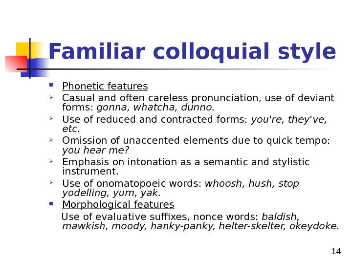 14 Familiar colloquial style  Phonetic features Casual and often careless pronunciation, use of deviant