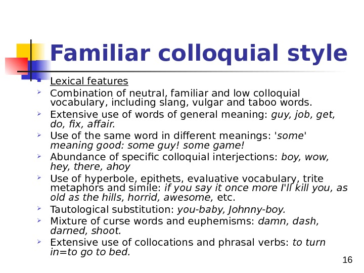 16 Familiar colloquial style Lexical features Combination of neutral, familiar and low colloquial vocabulary, including