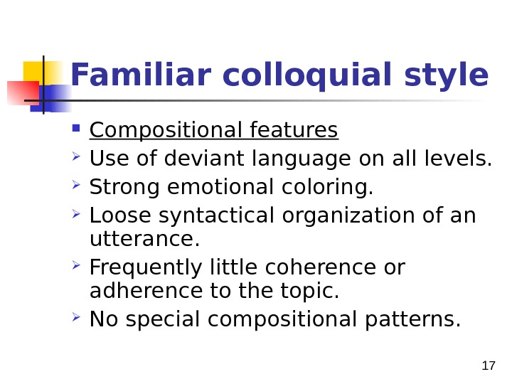 17 Familiar colloquial style Compositional features Use of deviant language on all levels.  Strong